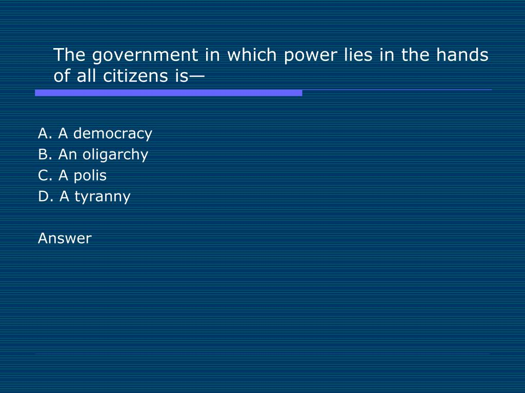The government in which power lies in the hands of all citizens is—