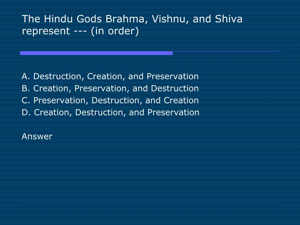 The Hindu Gods Brahma, Vishnu, and Shiva represent --- (in order)