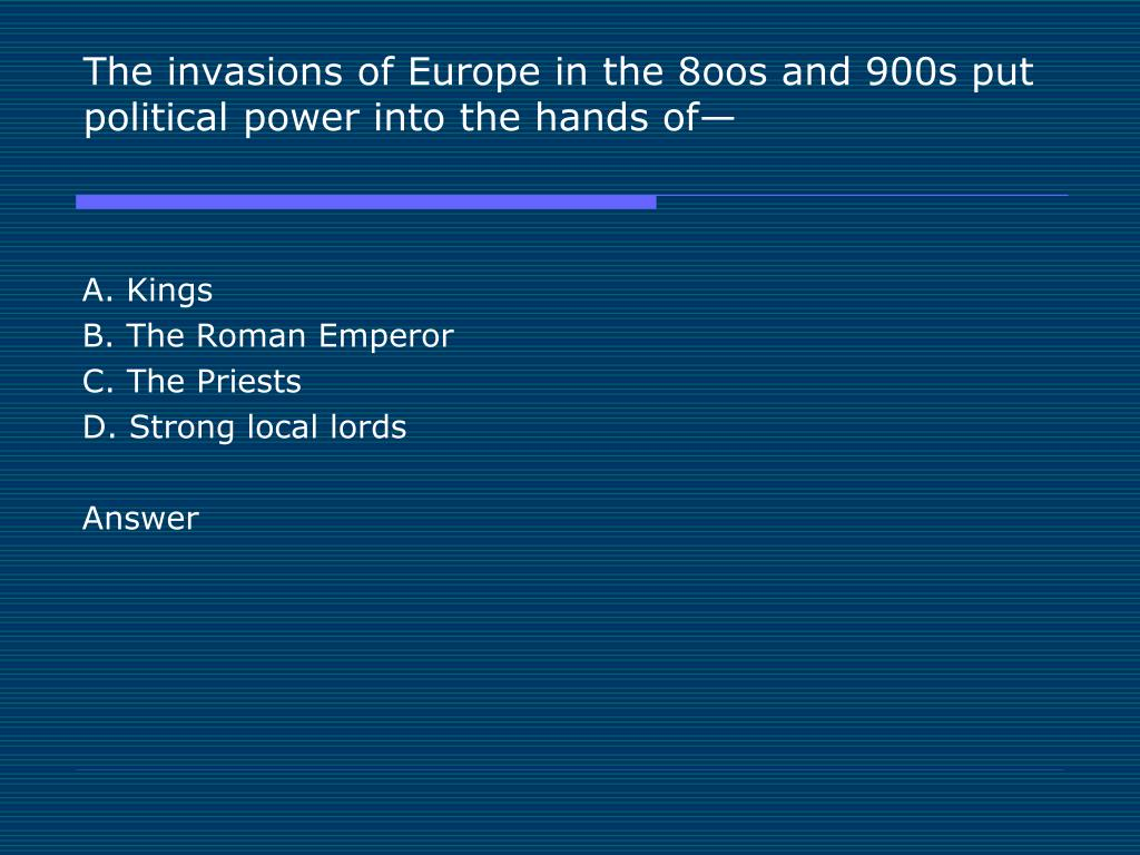 The invasions of Europe in the 8oos and 900s put political power into the hands of—