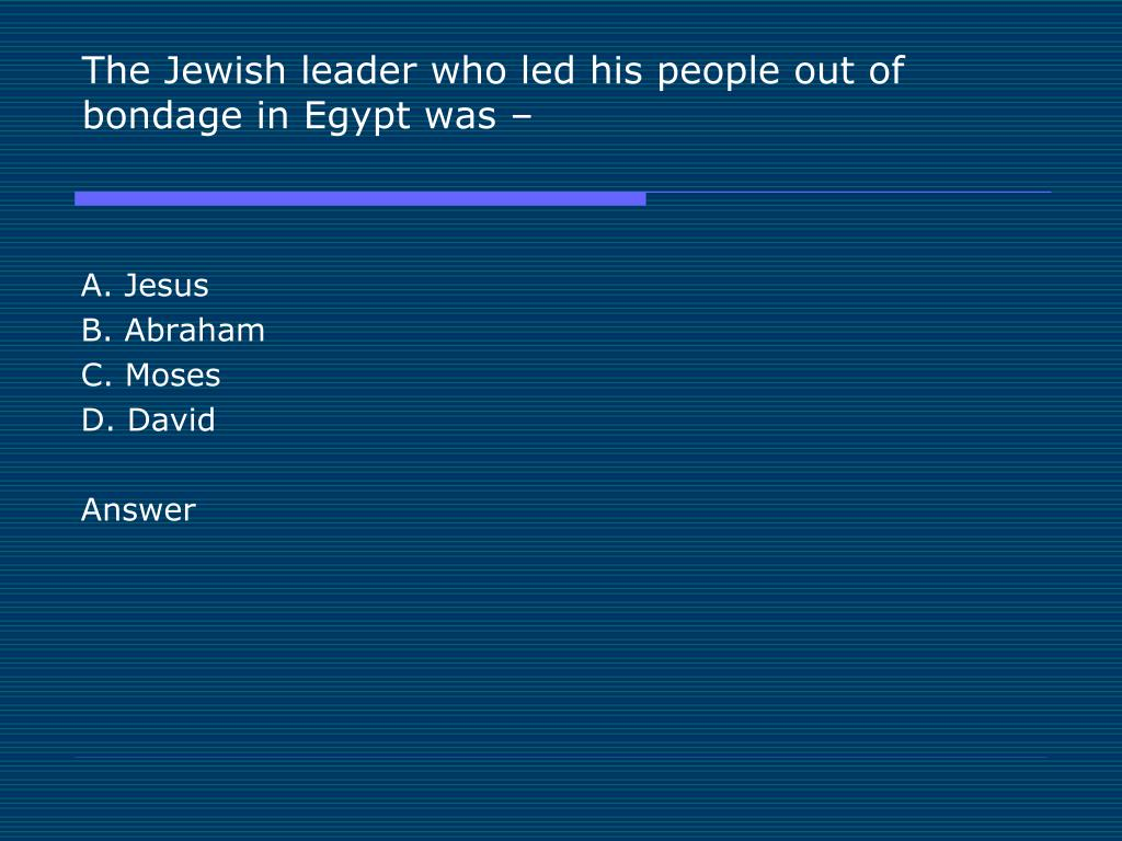 The Jewish leader who led his people out of bondage in Egypt was –