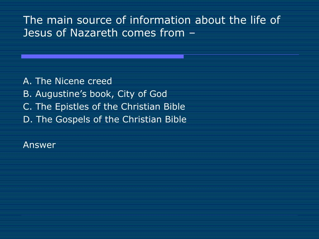 The main source of information about the life of Jesus of Nazareth comes from –