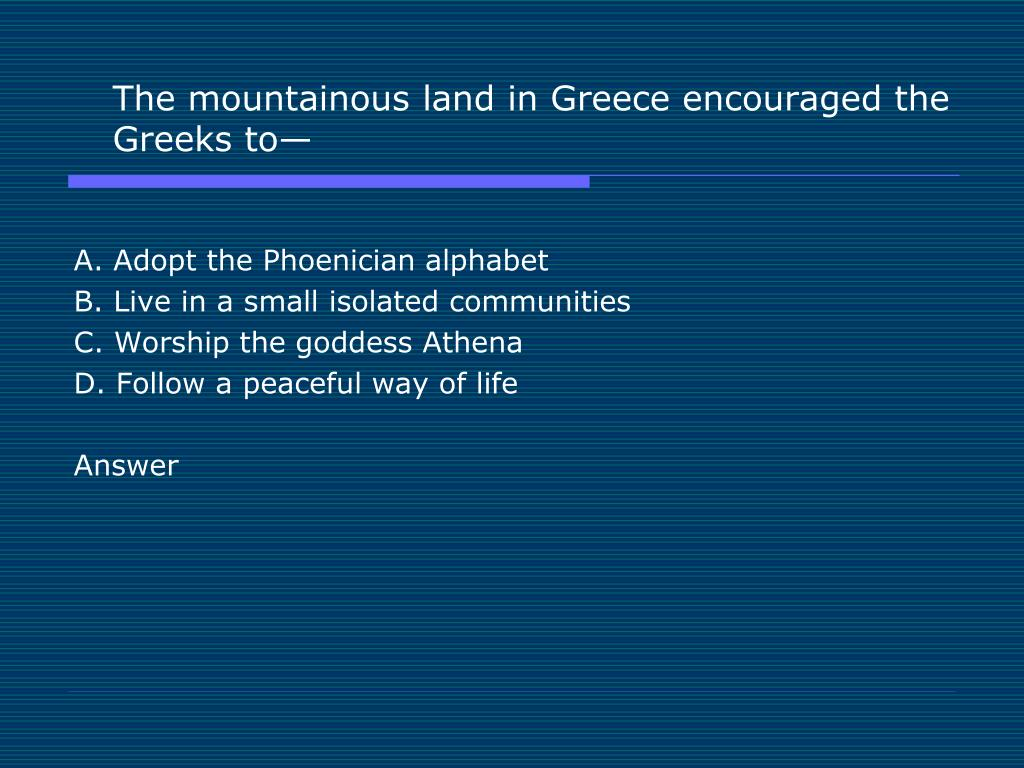 The mountainous land in Greece encouraged the Greeks to—