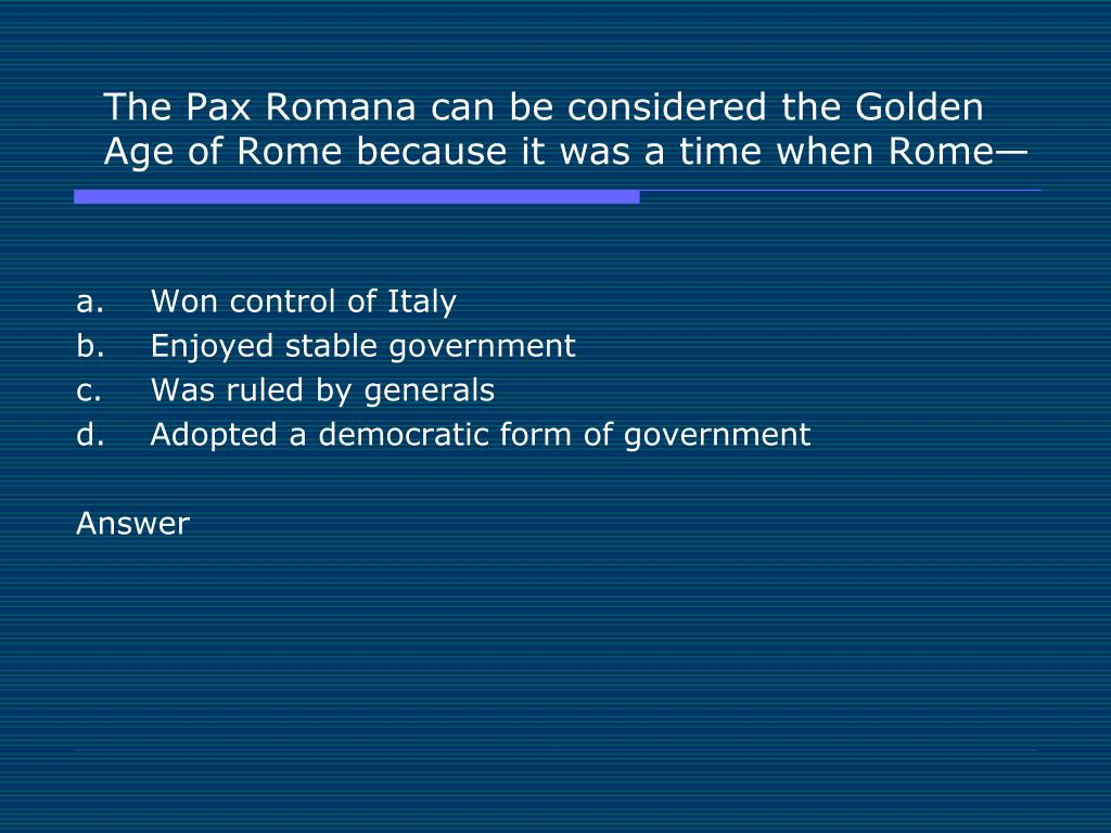 The Pax Romana can be considered the Golden Age of Rome because it was a time when Rome—