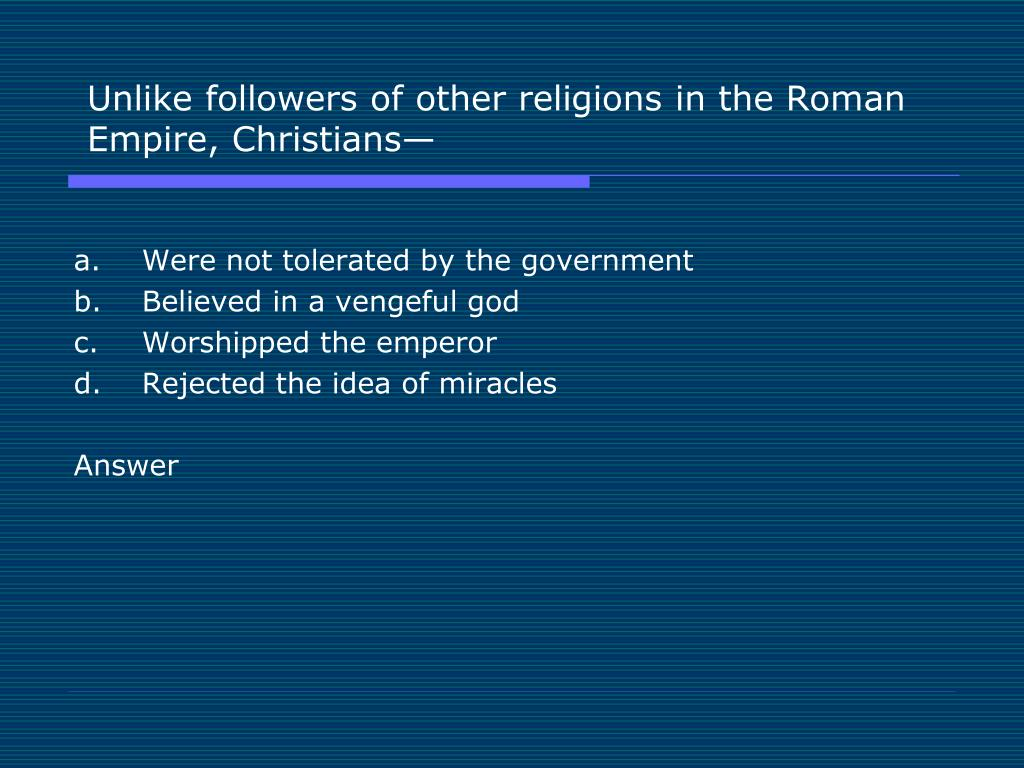 Unlike followers of other religions in the Roman Empire, Christians—