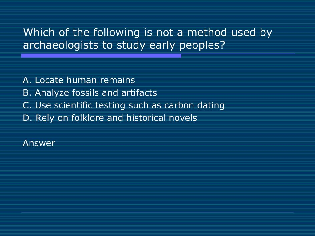 Which of the following is not a method used by archaeologists to study early peoples?