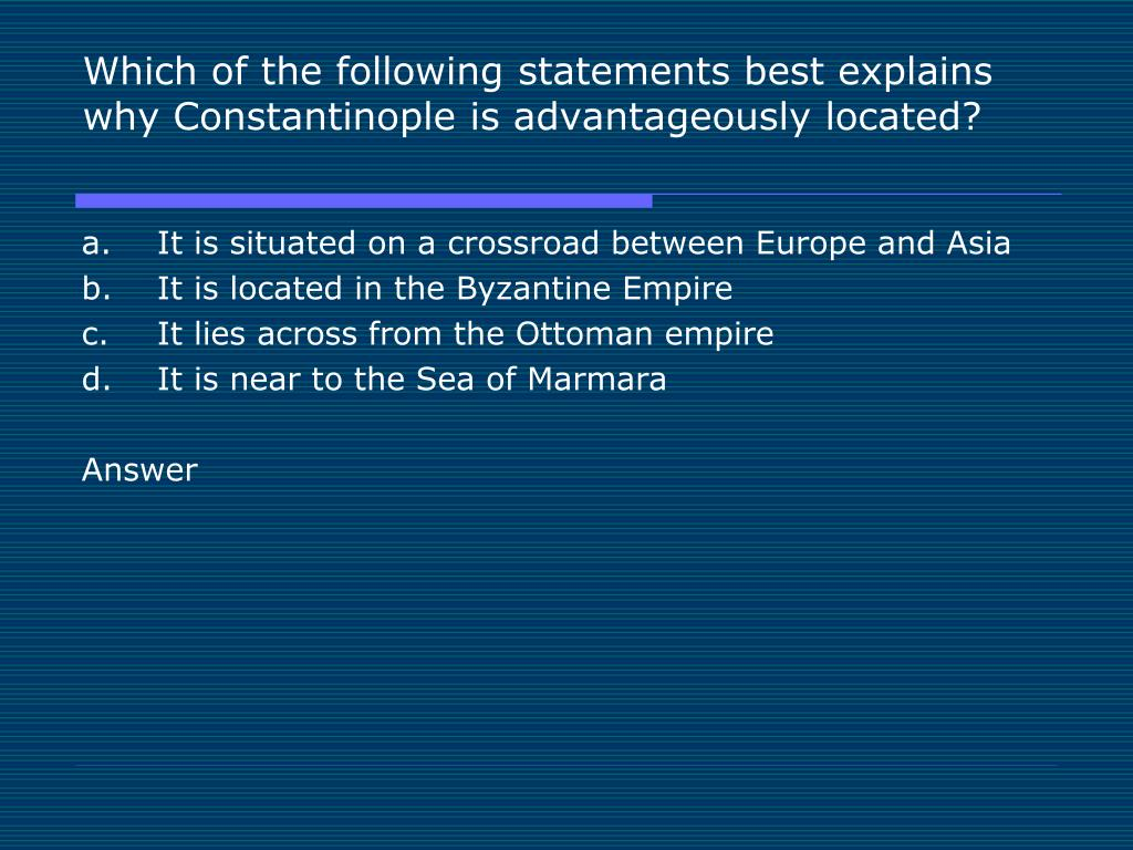 Which of the following statements best explains why Constantinople is advantageously located?
