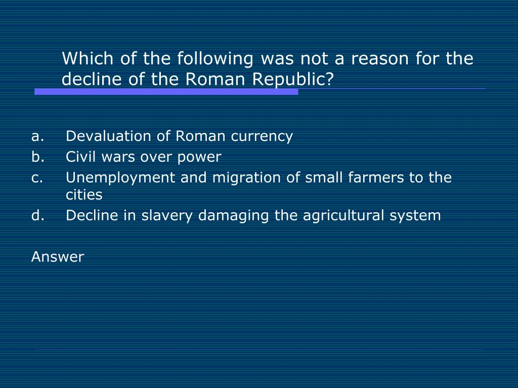Which of the following was not a reason for the decline of the Roman Republic?