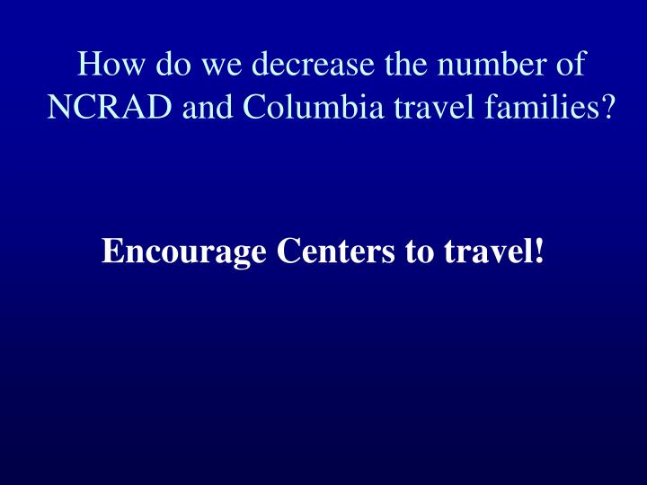 How do we decrease the number of NCRAD and Columbia travel families?