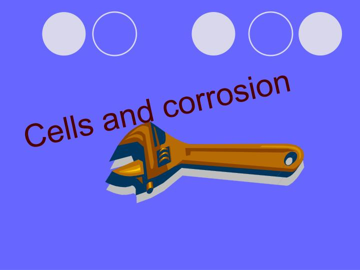 Cells and corrosion