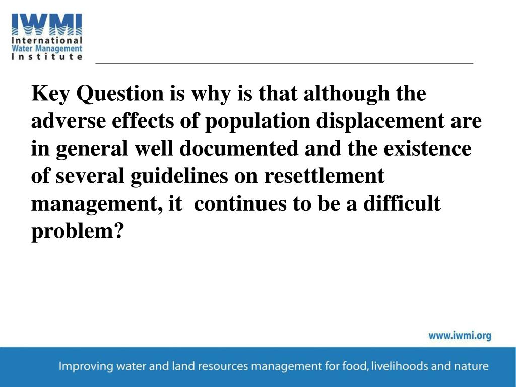 Key Question is why is that although the adverse effects of population displacement are in general well documented and the existence of several guidelines on resettlement management, it  continues to be a difficult problem?