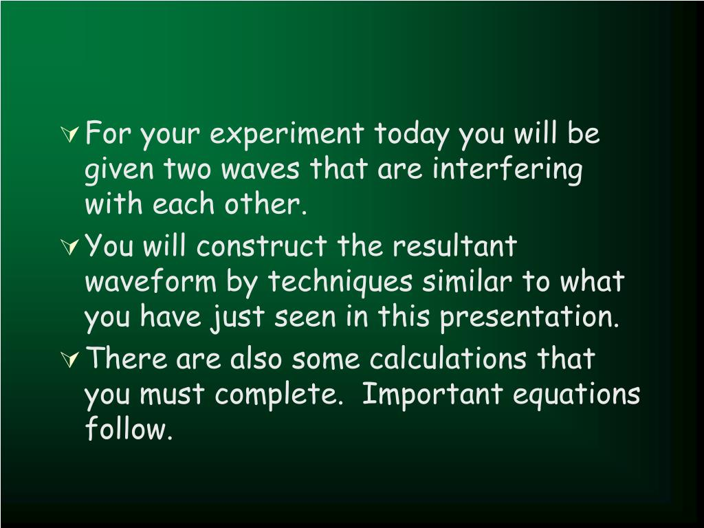 For your experiment today you will be given two waves that are interfering with each other.