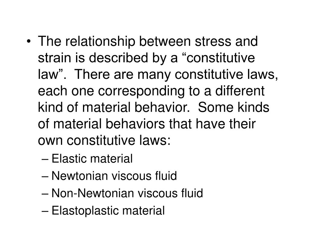 "The relationship between stress and strain is described by a ""constitutive law"".  There are many constitutive laws, each one corresponding to a different kind of material behavior.  Some kinds of material behaviors that have their own constitutive laws:"