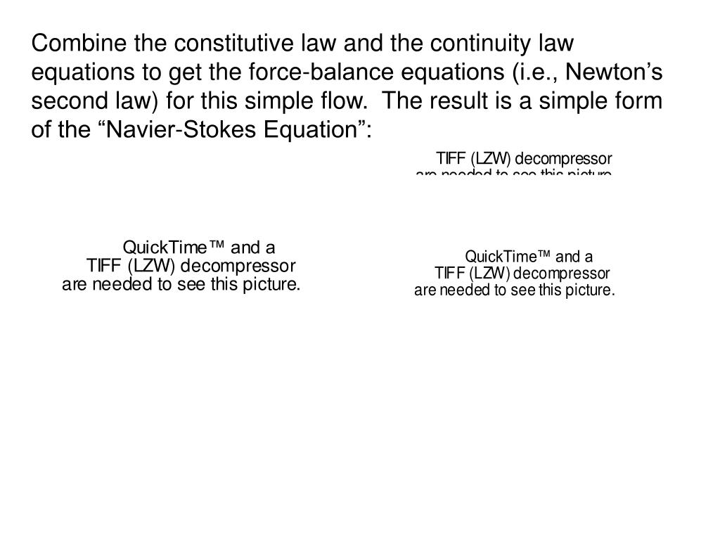 "Combine the constitutive law and the continuity law equations to get the force-balance equations (i.e., Newton's second law) for this simple flow.  The result is a simple form of the ""Navier-Stokes Equation"":"