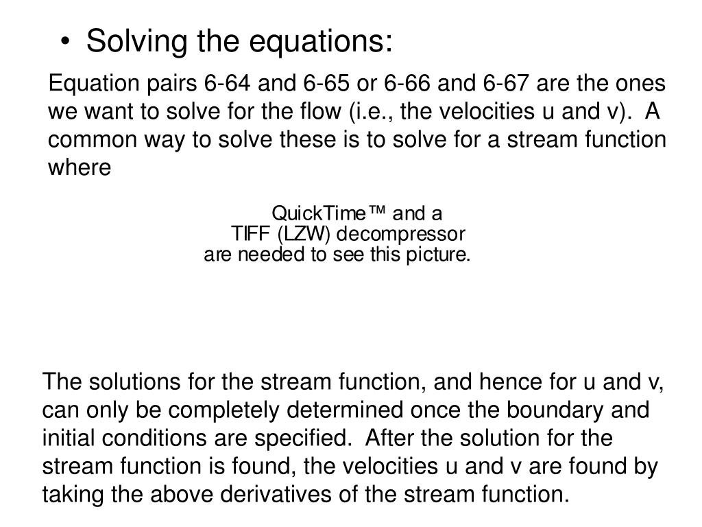 Equation pairs 6-64 and 6-65 or 6-66 and 6-67 are the ones we want to solve for the flow (i.e., the velocities u and v).  A common way to solve these is to solve for a stream function where