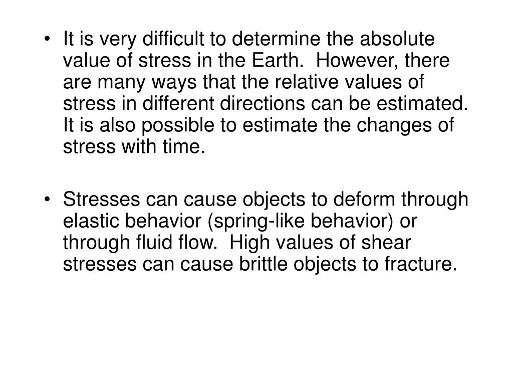 It is very difficult to determine the absolute value of stress in the Earth.  However, there are many ways that the relative values of stress in different directions can be estimated.  It is also possible to estimate the changes of stress with time.