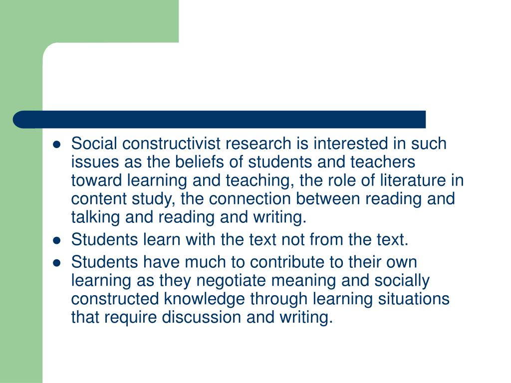 Social constructivist research is interested in such issues as the beliefs of students and teachers toward learning and teaching, the role of literature in content study, the connection between reading and talking and reading and writing.