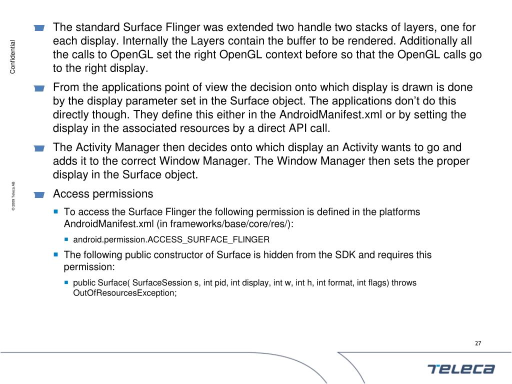 The standard Surface Flinger was extended two handle two stacks of layers, one for each display. Internally the Layers contain the buffer to be rendered. Additionally all the calls to OpenGL set the right OpenGL context before so that the OpenGL calls go to the right display.