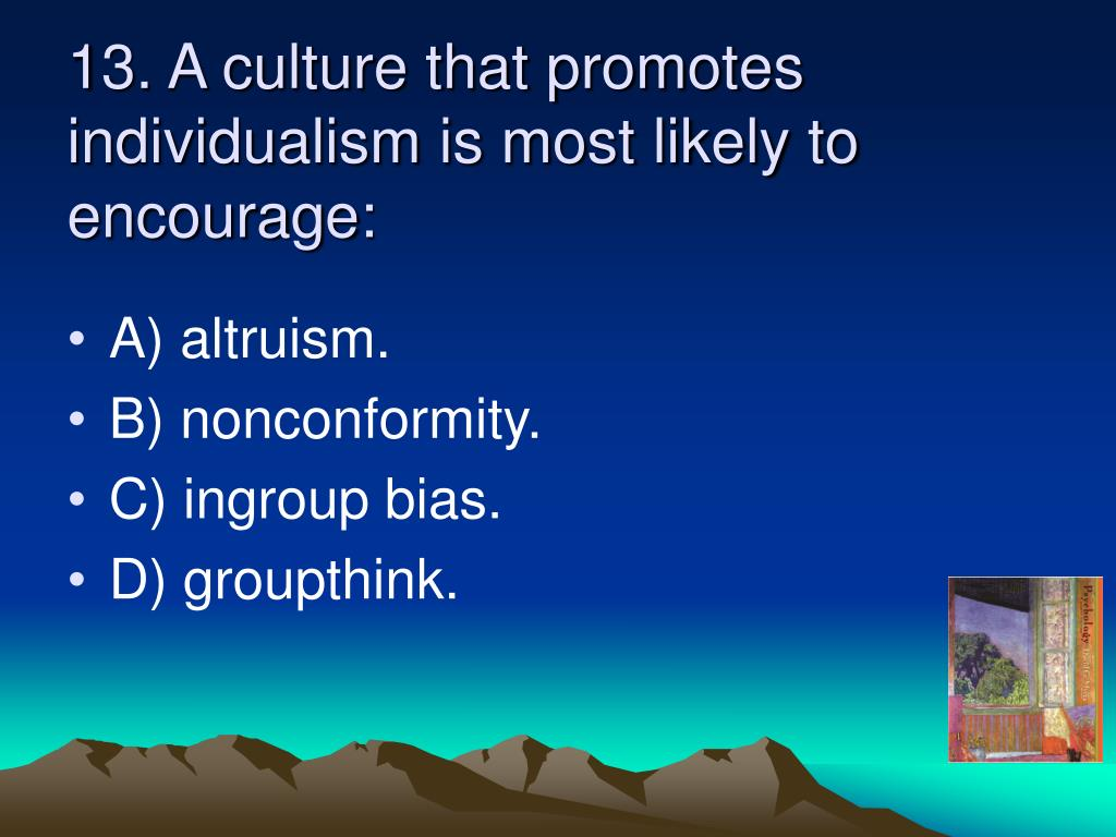 13. A culture that promotes individualism is most likely to encourage: