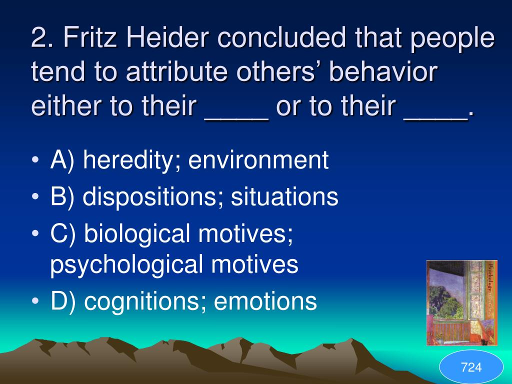 2. Fritz Heider concluded that people tend to attribute others' behavior either to their ____ or to their ____.