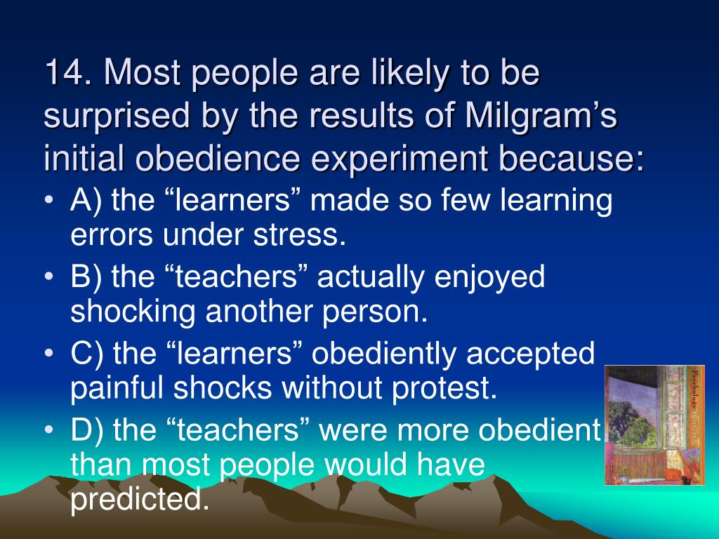14. Most people are likely to be surprised by the results of Milgram's initial obedience experiment because: