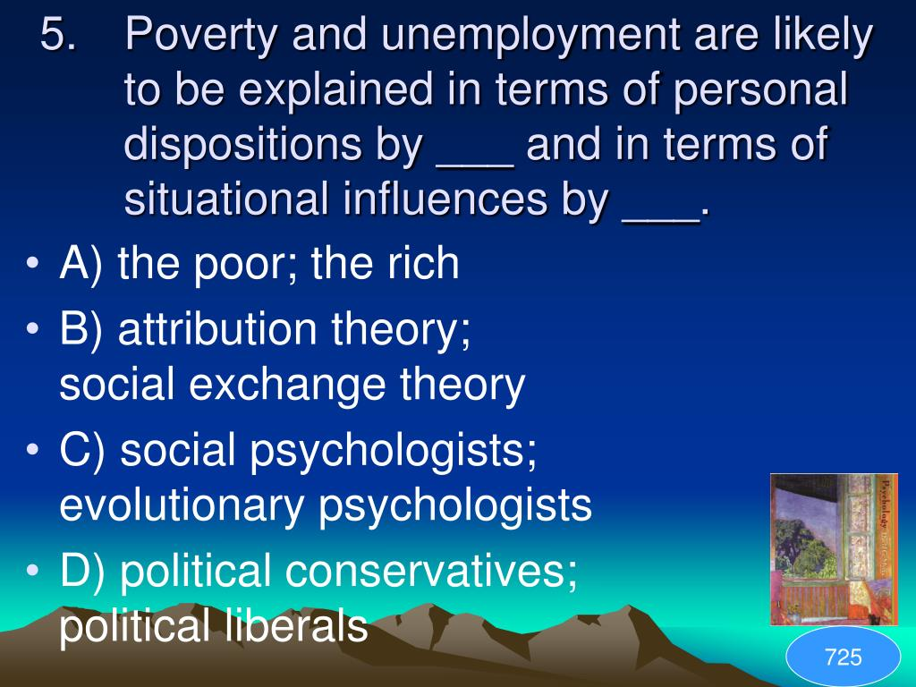 Poverty and unemployment are likely to be explained in terms of personal dispositions by ___ and in terms of situational influences by ___.