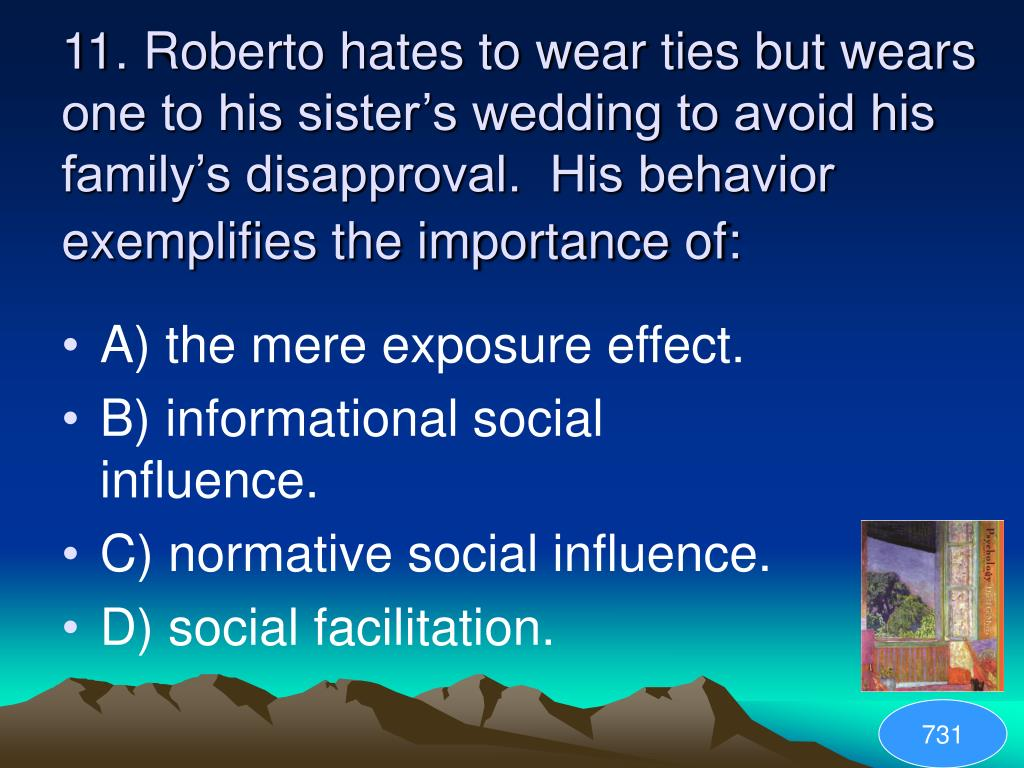 11. Roberto hates to wear ties but wears one to his sister's wedding to avoid his family's disapproval.  His behavior exemplifies the importance of: