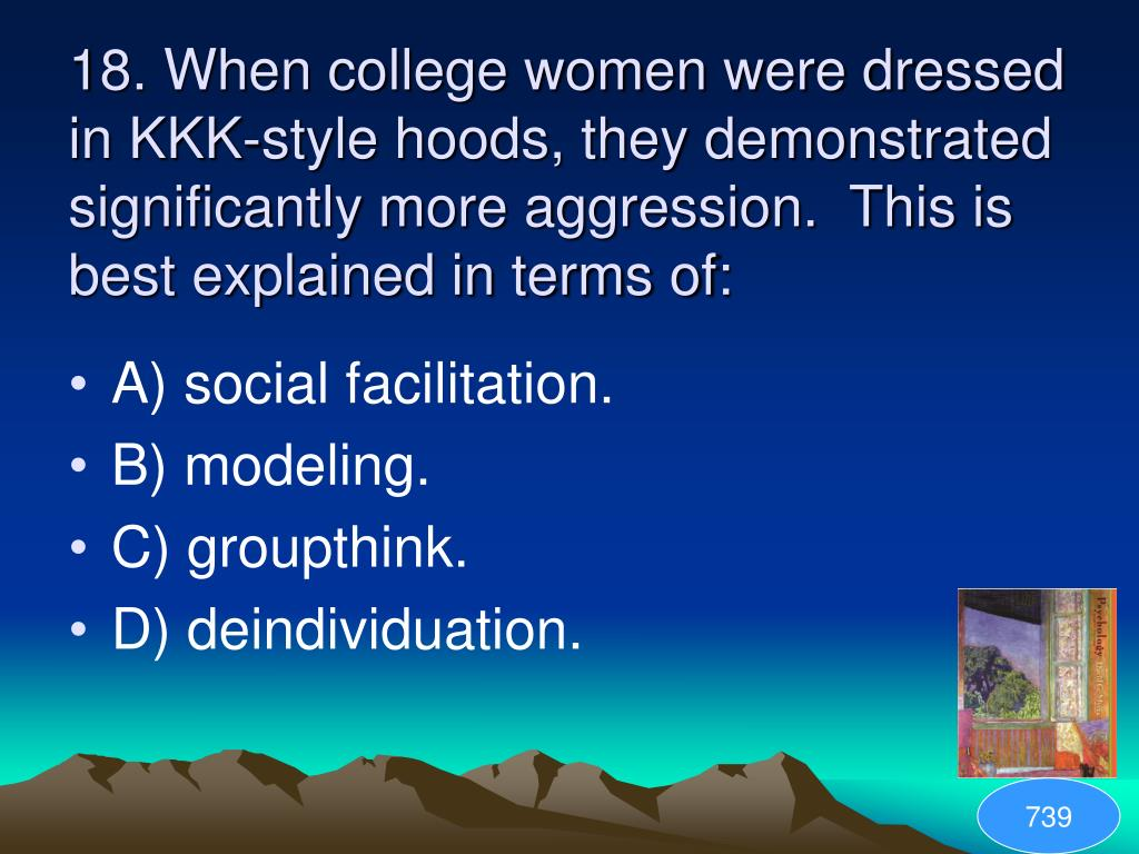 18. When college women were dressed in KKK-style hoods, they demonstrated significantly more aggression.  This is best explained in terms of: