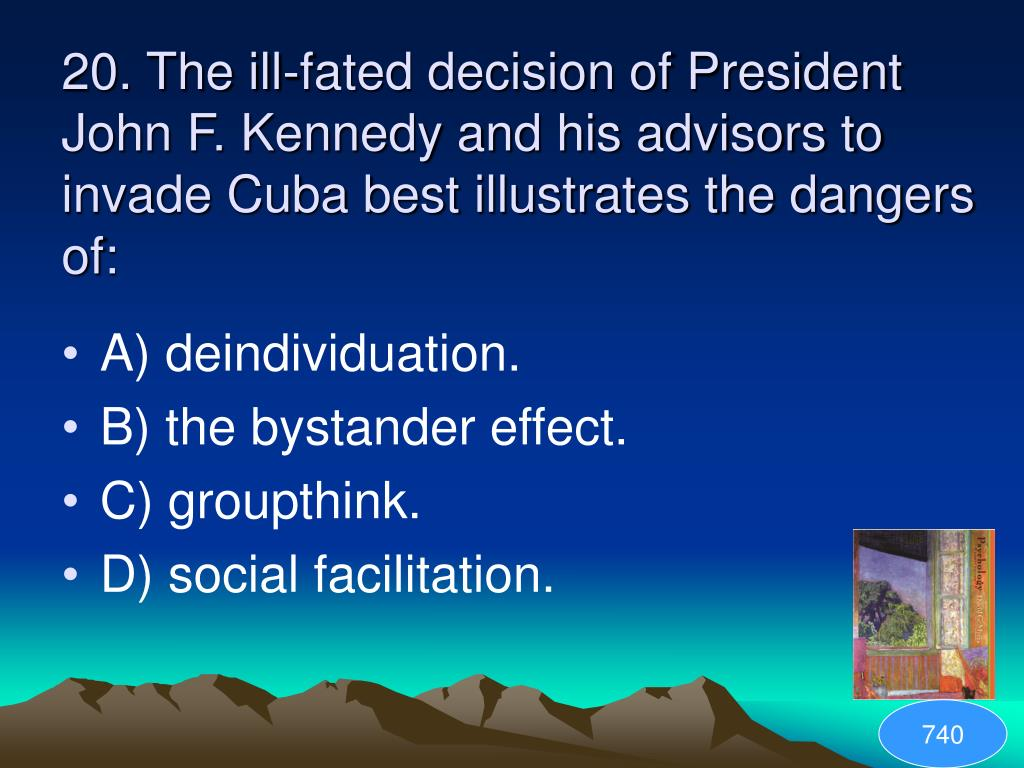 20. The ill-fated decision of President John F. Kennedy and his advisors to invade Cuba best illustrates the dangers of: