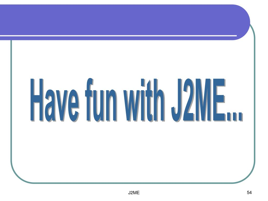 Have fun with J2ME...