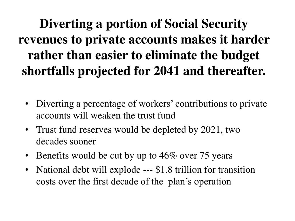 Diverting a portion of Social Security revenues to private accounts makes it harder rather than easier to eliminate the budget shortfalls projected for 2041 and thereafter.