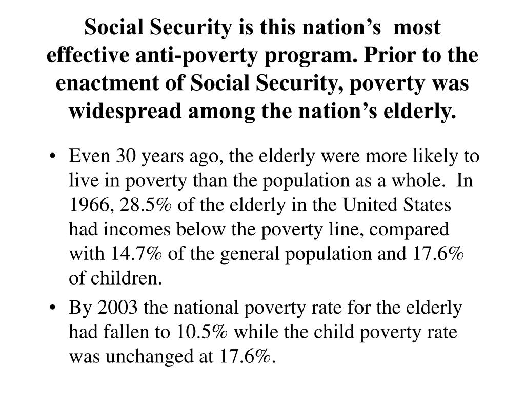 Social Security is this nation's  most effective anti-poverty program. Prior to the enactment of Social Security, poverty was widespread among the nation's elderly.