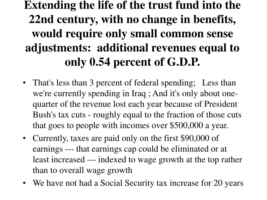 Extending the life of the trust fund into the 22nd century, with no change in benefits, would require only small common sense adjustments:  additional revenues equal to only 0.54 percent of G.D.P.