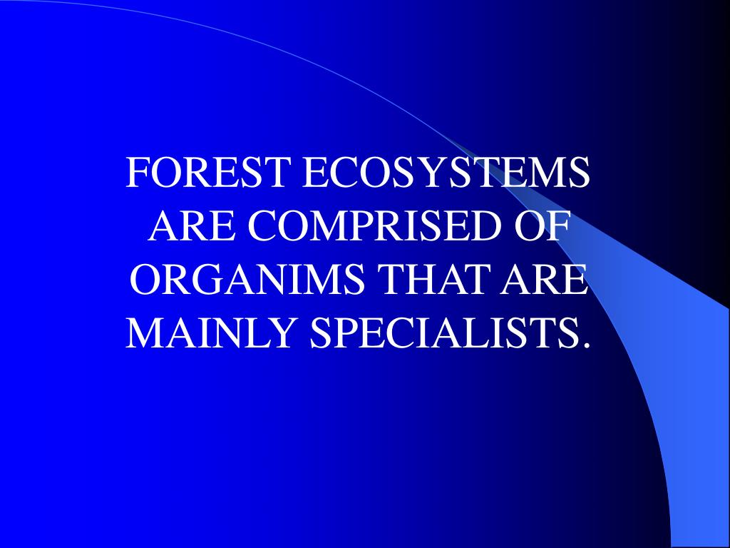 FOREST ECOSYSTEMS ARE COMPRISED OF ORGANIMS THAT ARE MAINLY SPECIALISTS.