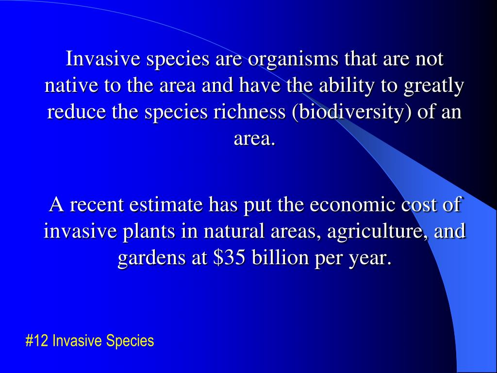 Invasive species are organisms that are not native to the area and have the ability to greatly reduce the species richness (biodiversity) of an area.