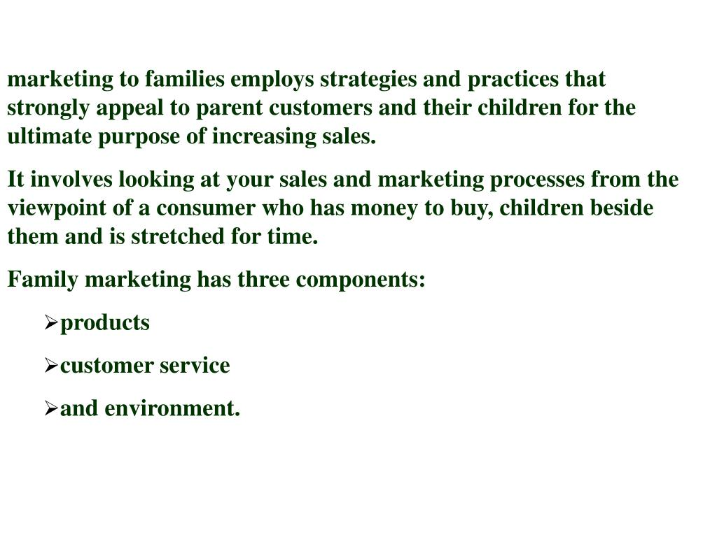 marketing to families employs strategies and practices that strongly appeal to parent customers and their children for the ultimate purpose of increasing sales.