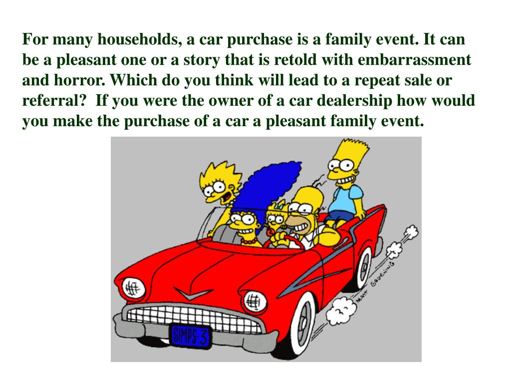 For many households, a car purchase is a family event. It can be a pleasant one or a story that is retold with embarrassment and horror. Which do you think will lead to a repeat sale or referral?  If you were the owner of a car dealership how would you make the purchase of a car a pleasant family event.