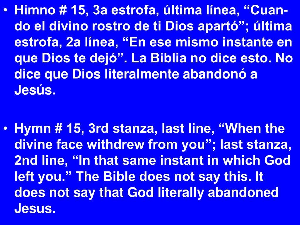 """Himno # 15, 3a estrofa, última línea, """"Cuan-do el divino rostro de ti Dios apartó""""; última estrofa, 2a línea, """"En ese mismo instante en que Dios te dejó"""". La Biblia no dice esto. No dice que Dios literalmente abandonó a Jesús."""