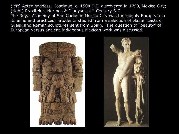 (left) Aztec goddess, Coatlique, c. 1500 C.E. discovered in 1790, Mexico City; (right) Praxiteles, Hermes & Dionysus, 4