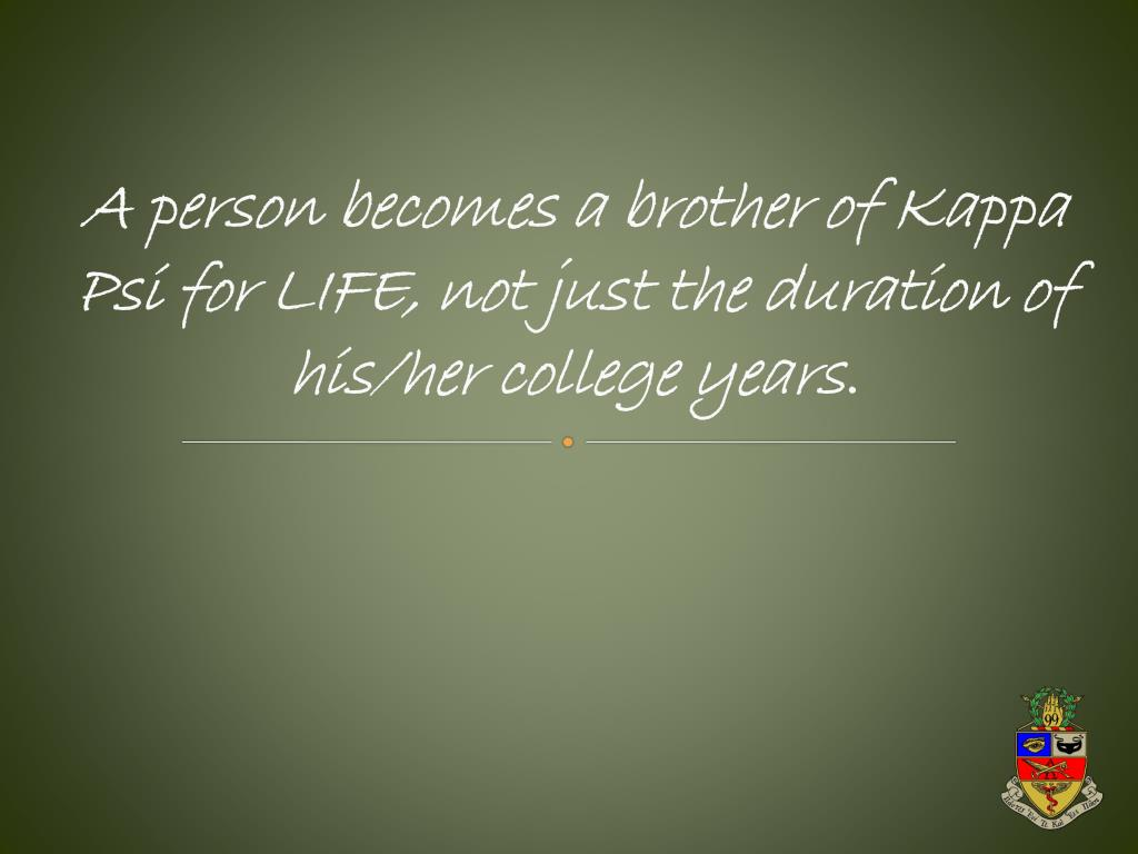 A person becomes a brother of Kappa Psi for LIFE, not just the duration of his/her college years