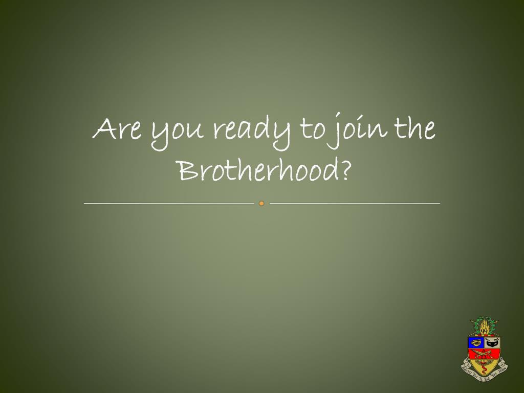 Are you ready to join the Brotherhood?