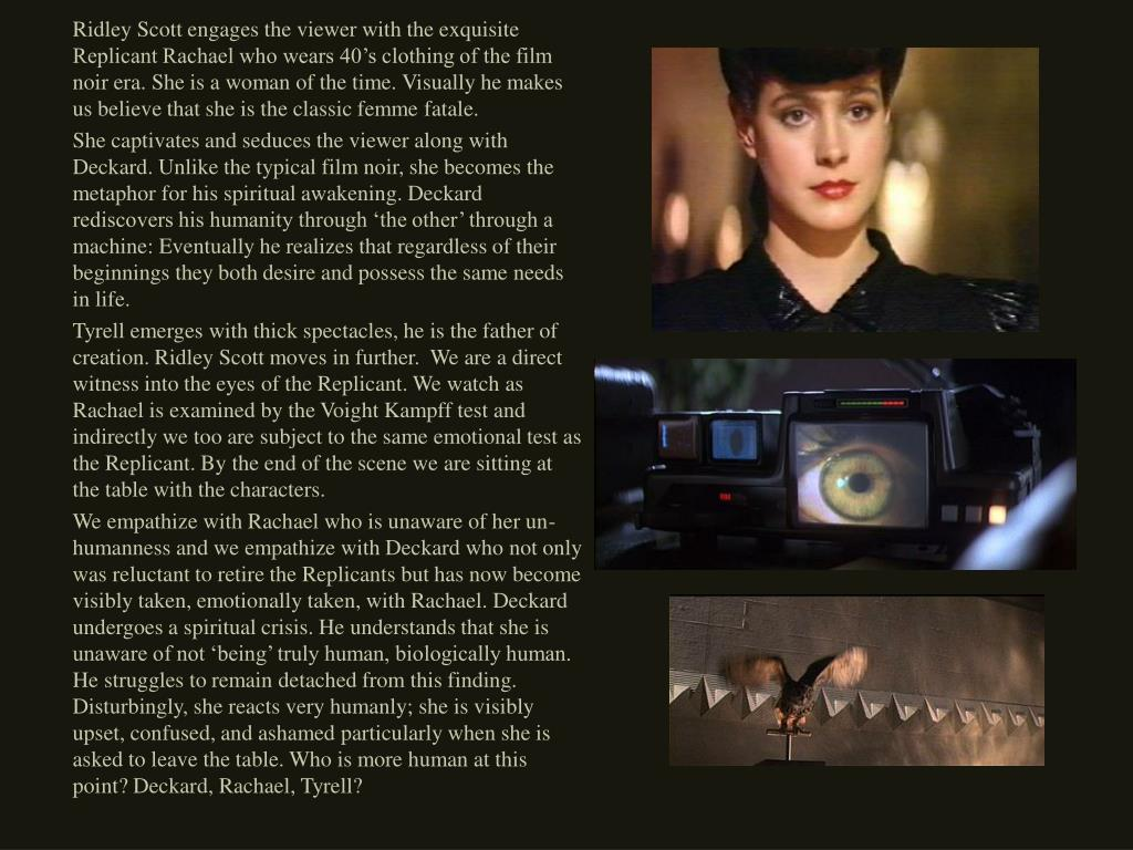 Ridley Scott engages the viewer with the exquisite Replicant Rachael who wears 40's clothing of the film noir era. She is a woman of the time. Visually he makes us believe that she is the classic femme fatale.