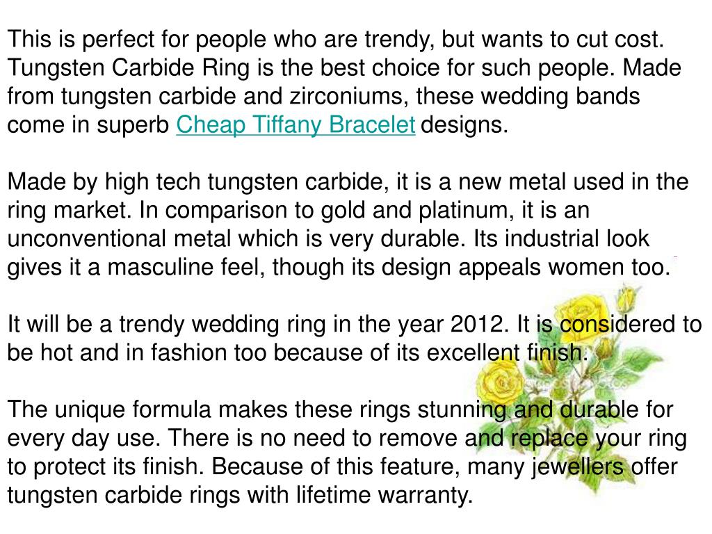 This is perfect for people who are trendy, but wants to cut cost. Tungsten Carbide Ring is the best choice for such people. Made from tungsten carbide and zirconiums, these wedding bands come in superb