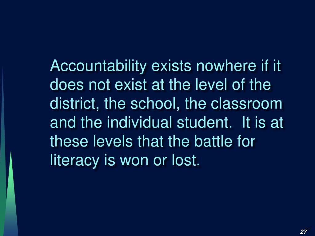 Accountability exists nowhere if it does not exist at the level of the district, the school, the classroom and the individual student.  It is at these levels that the battle for literacy is won or lost.