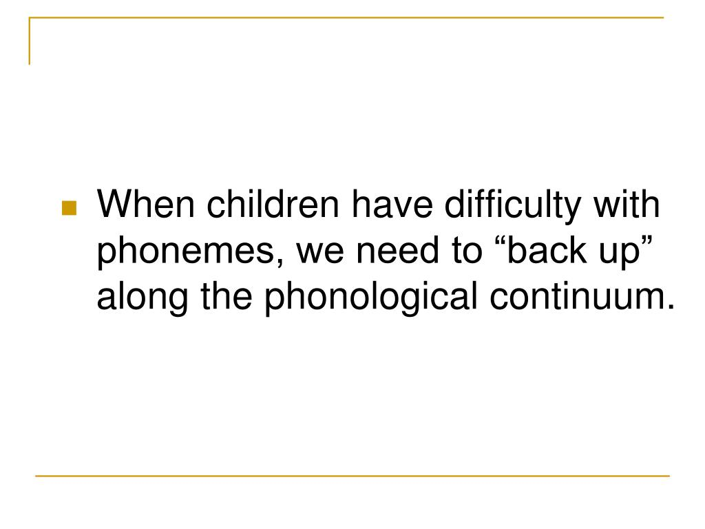 "When children have difficulty with phonemes, we need to ""back up"" along the phonological continuum."