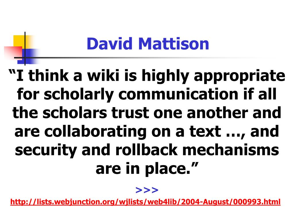 """I think a wiki is highly appropriate for scholarly communication if all the scholars trust one another and are collaborating on a text …, and security and rollback mechanisms are in place."""