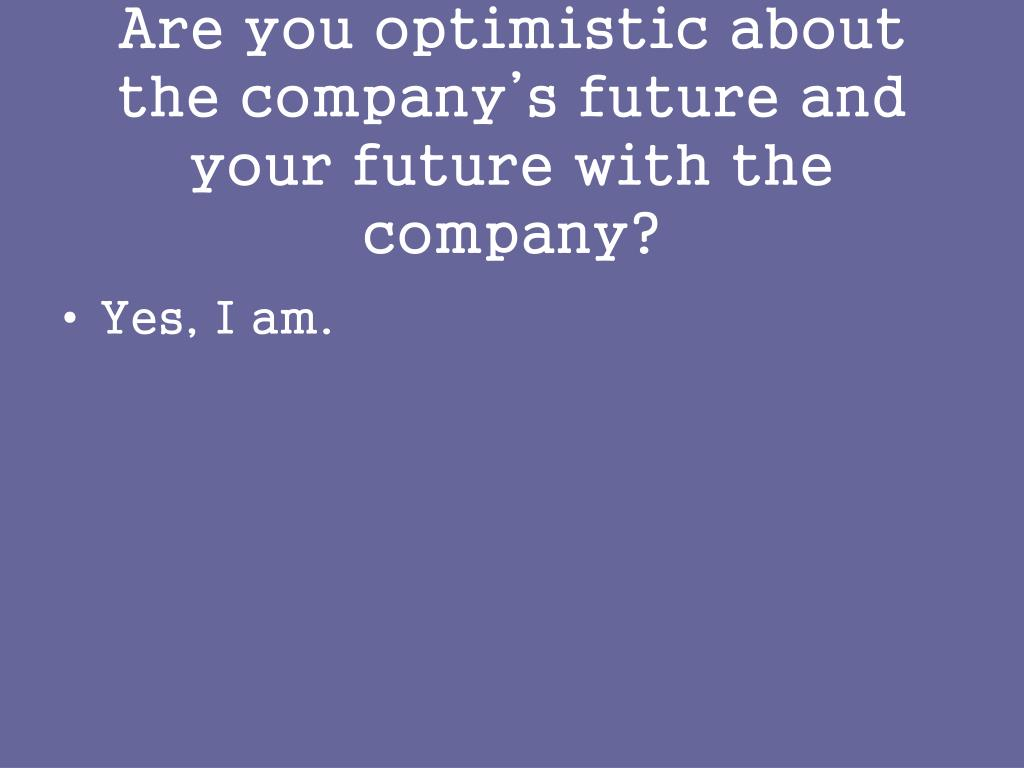 Are you optimistic about the company's future and your future with the company?