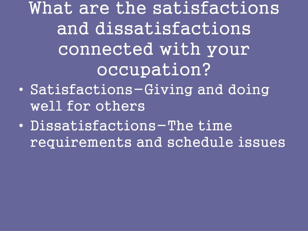 What are the satisfactions and dissatisfactions connected with your occupation?