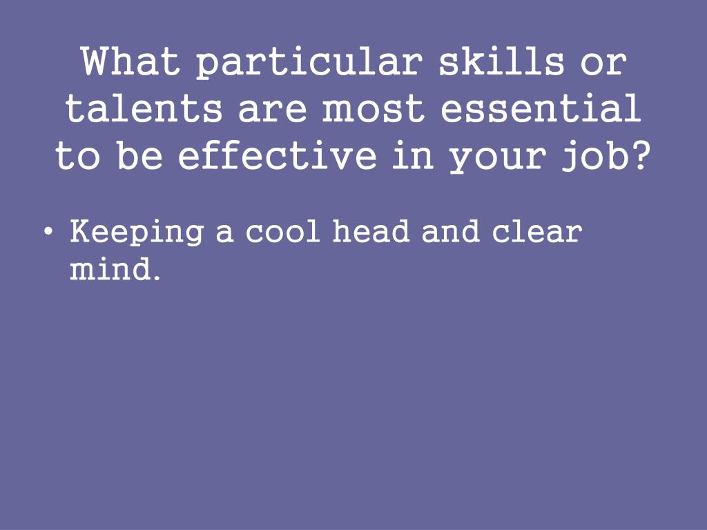 What particular skills or talents are most essential to be effective in your job?
