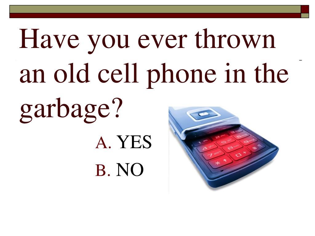 Have you ever thrown an old cell phone in the garbage?
