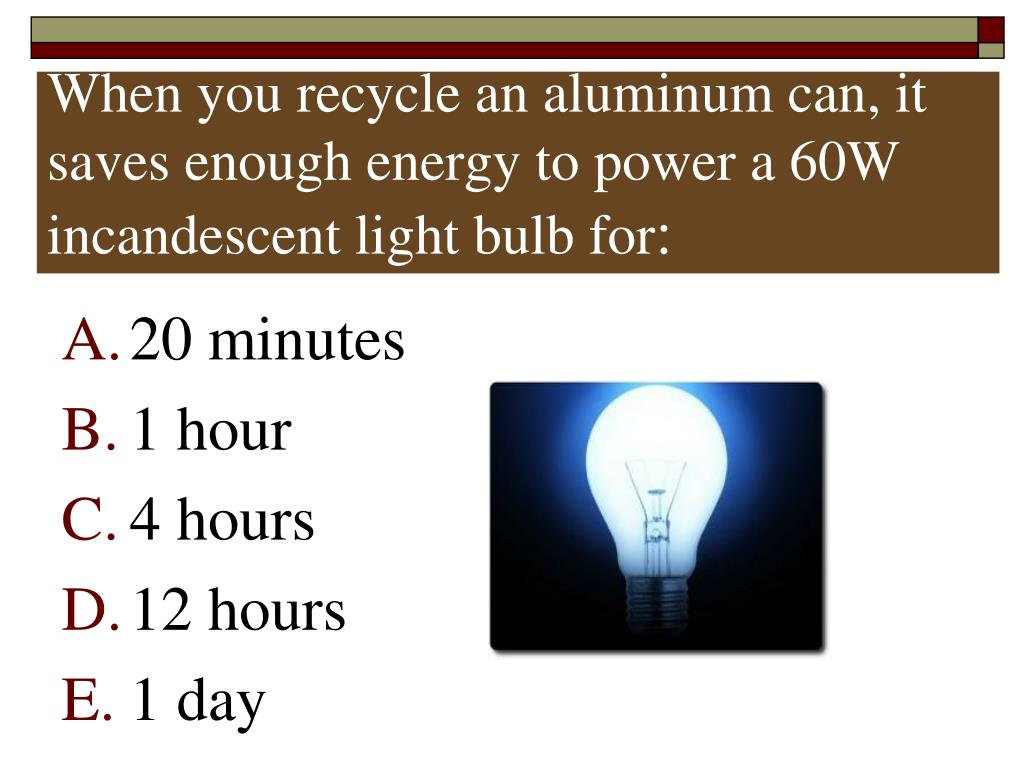 When you recycle an aluminum can, it saves enough energy to power a 60W incandescent light bulb for